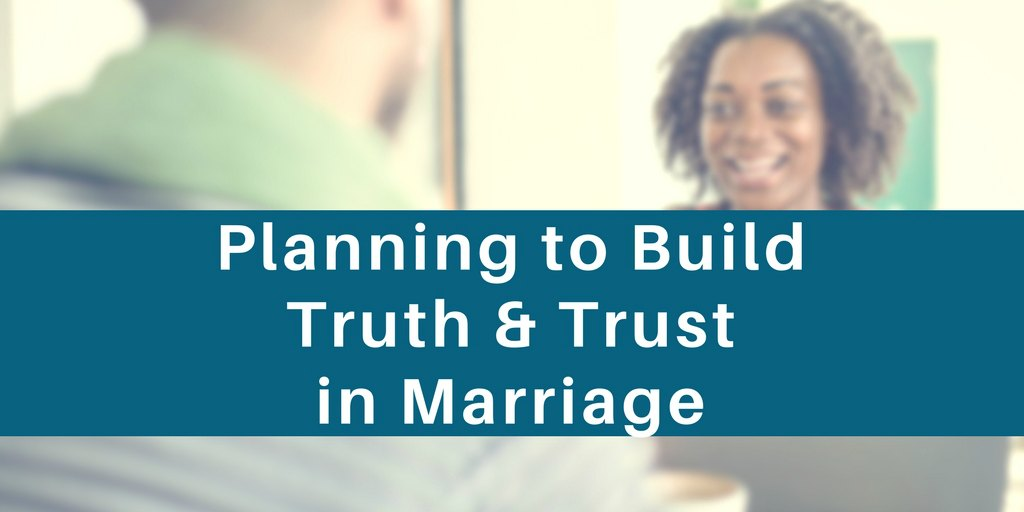 planning to build truth and trust in marriage - what you do weekly matters
