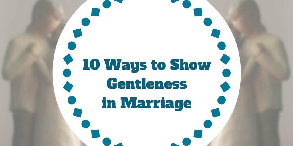 10 Ways to Show Gentleness in Marriage