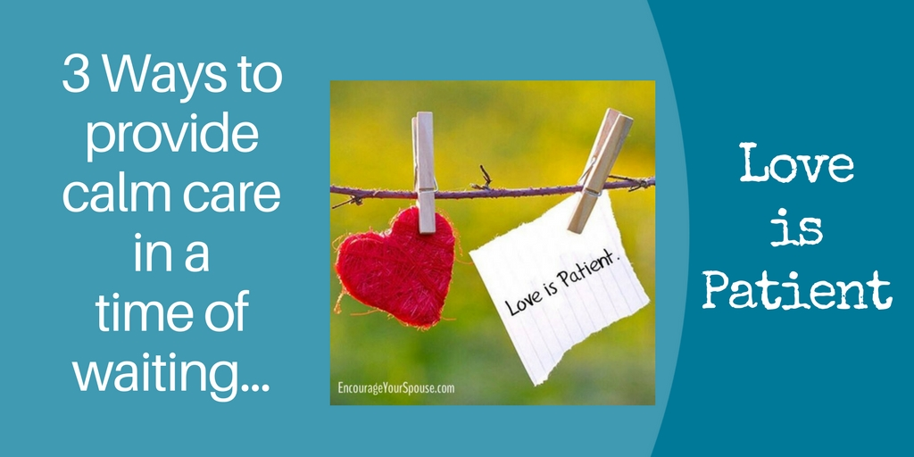 3 ways to provide calm care in a time of waiting - love is patient