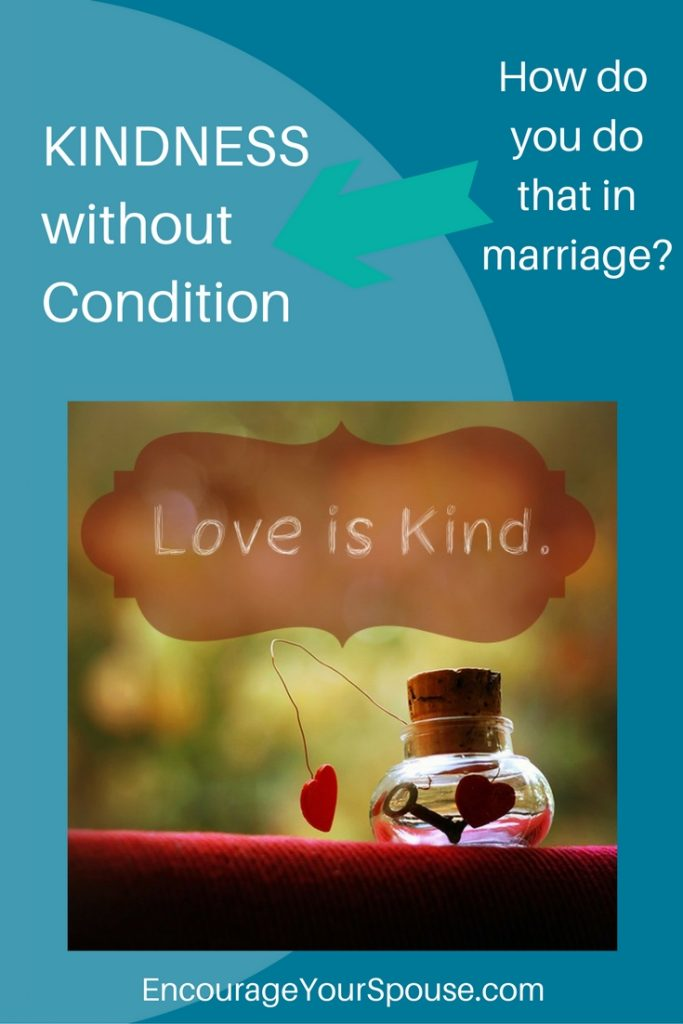 Kindness without condition - how do you do that in marriage? Love is kind.