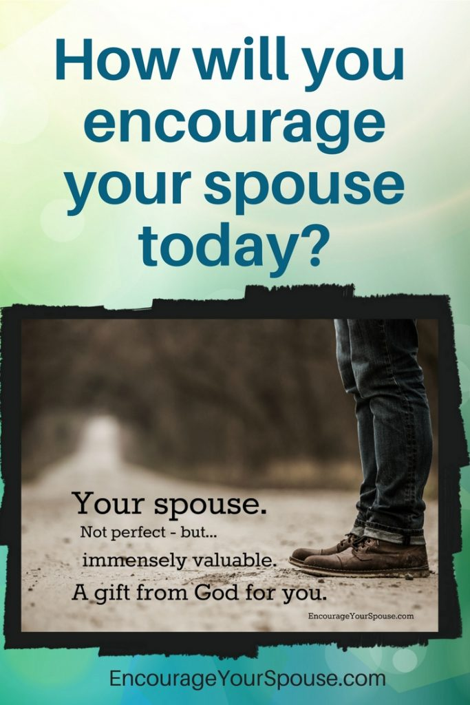How will you encourage your spouse today- Use hope for the future - your faith in God - and more! Your spouse is a gift.