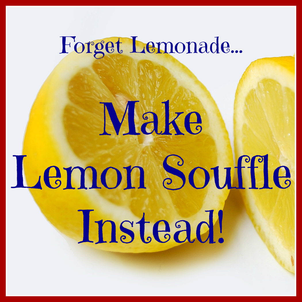 Forget making lemonade out of lemons – Make Souffle!