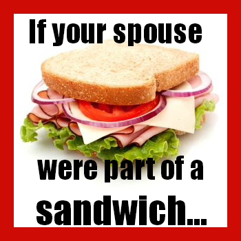If your spouse were part of a sandwich…