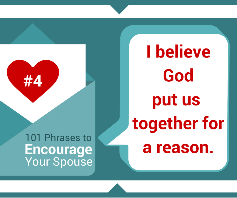 I believe God put us together for a reason - Reasons for Marriage - 101 phrases to Encourage Your Spouse