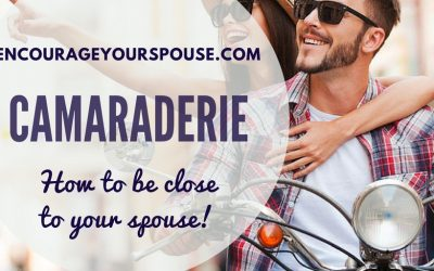 Camaraderie – How To Be Close To Your Spouse and Encourage Each Other