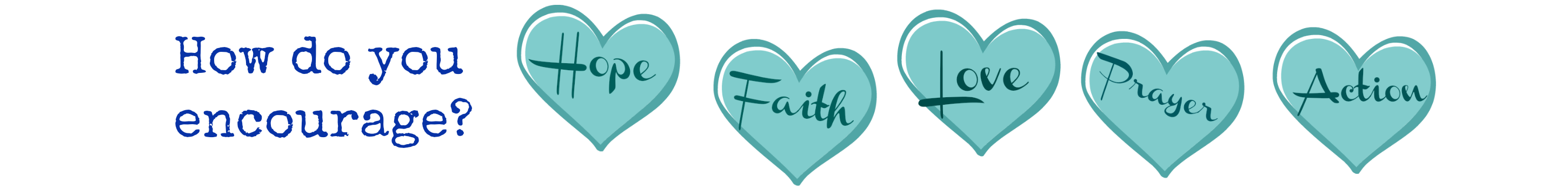 How do you encourage? There are 5 ways: hope, faith, love, prayer, action.