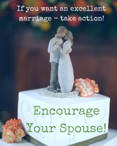 Want an excellent marriage - encourage your spouse. Here's how to use hope, faith, love, prayer and action to encourage...