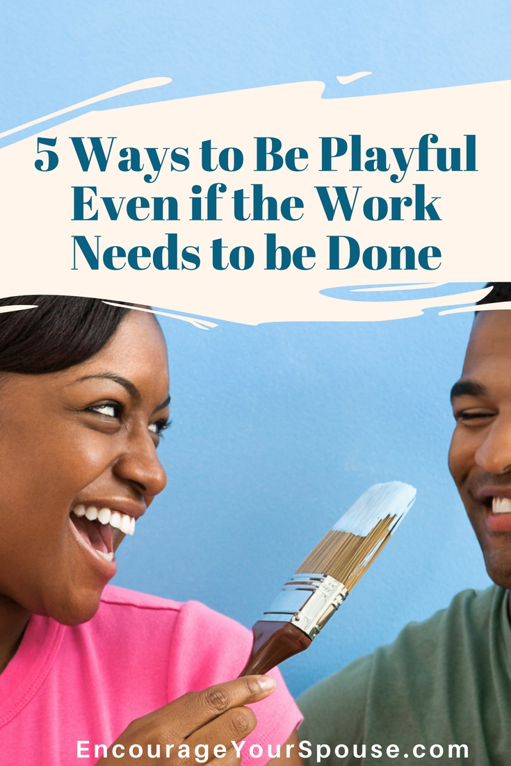 5 Ways to Be Playful Even if the Work Needs to be Done - Making Work Fun in Marriage