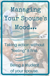 Managing Your Spouse's Mood - Taking action without feeling it first - being a student of your spouse - Encourage Your Spouse