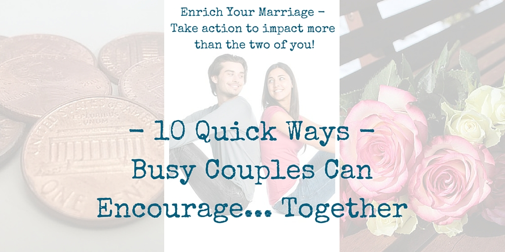 Busy Couples can encourage others together and enrich ther marriages using these 10 quick ideas