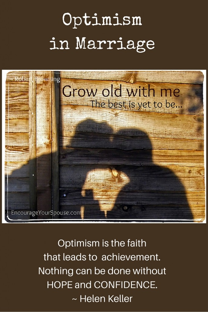 Optimism in Marriage Grow Old with ME - the best is yet to be... Optimism is the faith taht leads to achievement.
