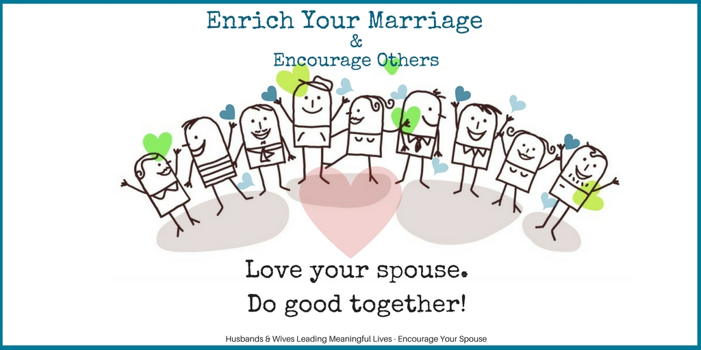 Enrich Your Marriage Encourage Others - Love your spouse and do good together - lead a meaningful life tw