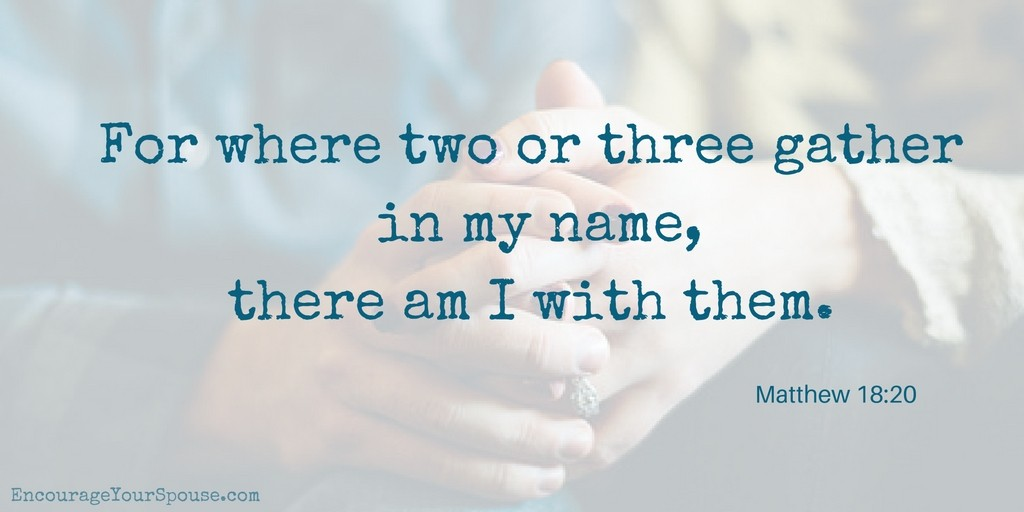 Pray Together. For where two or three gather in my name there am I with them - Matthew 18-20 NIV