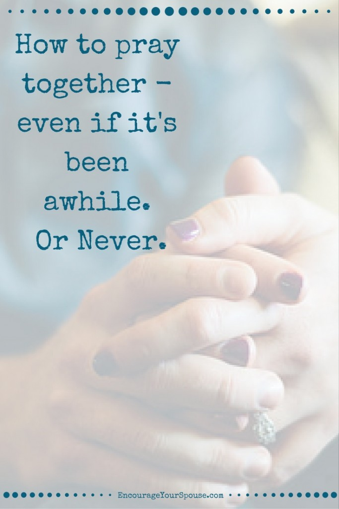 How to pray together - even if it's been awhile - Or Never