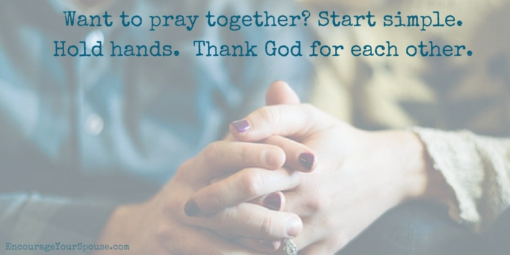 Want to pray together - start simple. Hold hands. Thank God for each other.