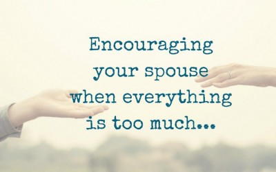 Encouraging Your Spouse When Everything is Too Much