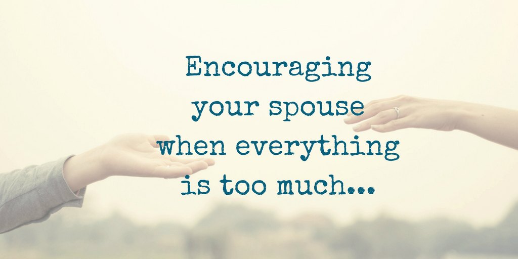 3 actions to take when encouraging your spouse wehn everything is too much