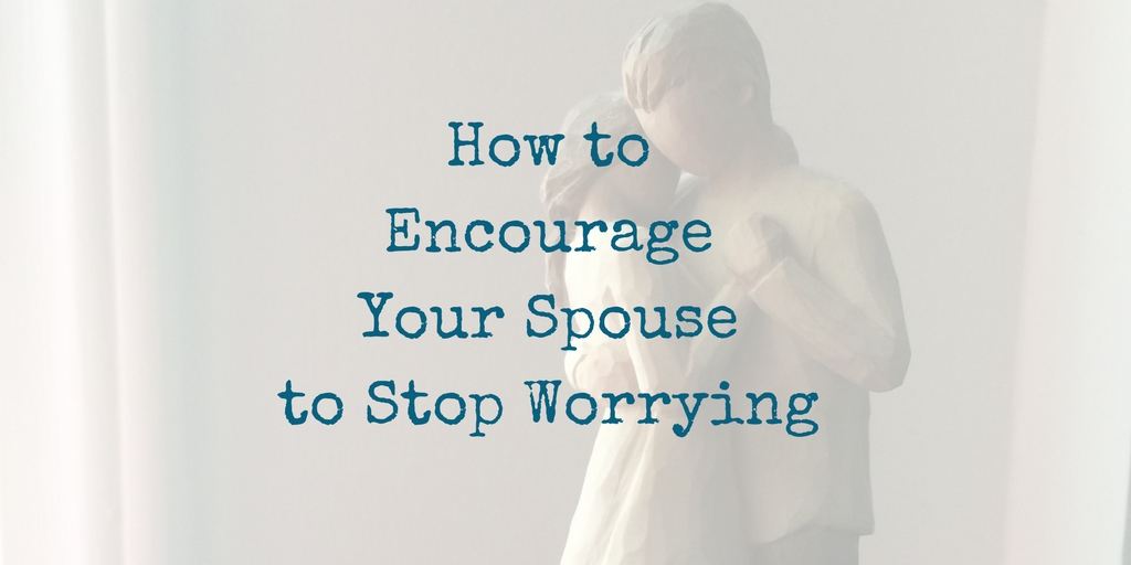 how to encourage your spouse to stop worrying - 5 ingredients