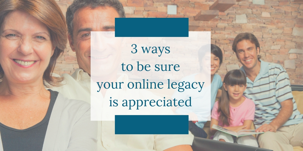 3 Ways to be Sure Your Online Legacy is Appreciated