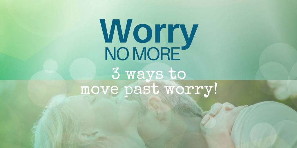Worry No More - 3 ways to move past worry and work on love and loyalty in your marriage