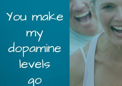 you make my dopamine levels go sky high - encourage your spouse